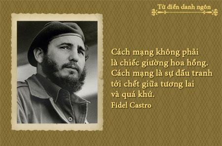 Cách mạng không phải là chiếc giường hoa hồng. Cách mạng là sự đấu tranh tới chết giữa tương lai và quá khứ. Danh ngôn Fidel Castro